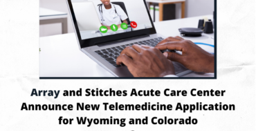 Array and Stitches Acute Care Center Announce New Telemedicine Application for Wyoming and Colorado
