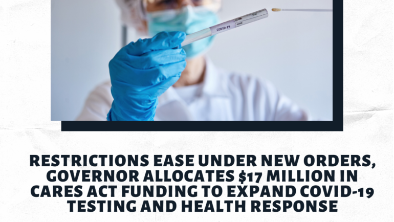 Restrictions ease under new orders, Governor allocates $17 million in CARES Act funding to expand COVID-19 testing and health response